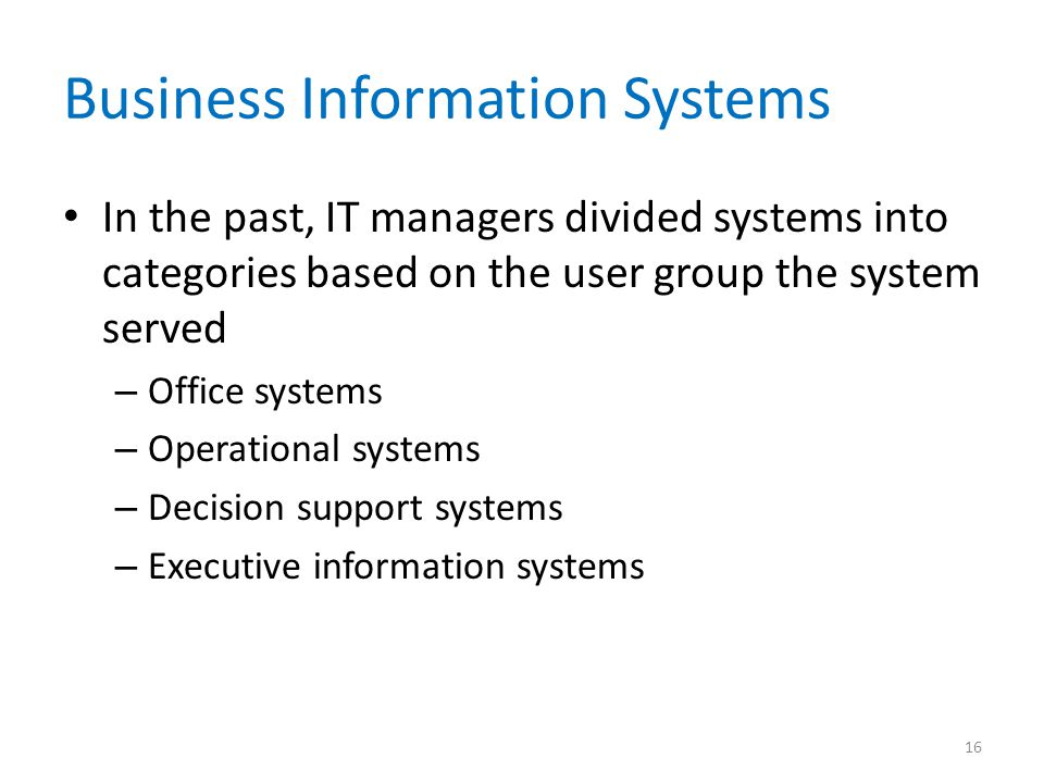 Business Information Systems In the past, IT managers divided systems into categories based on the user group the system served – Office systems – Ope
