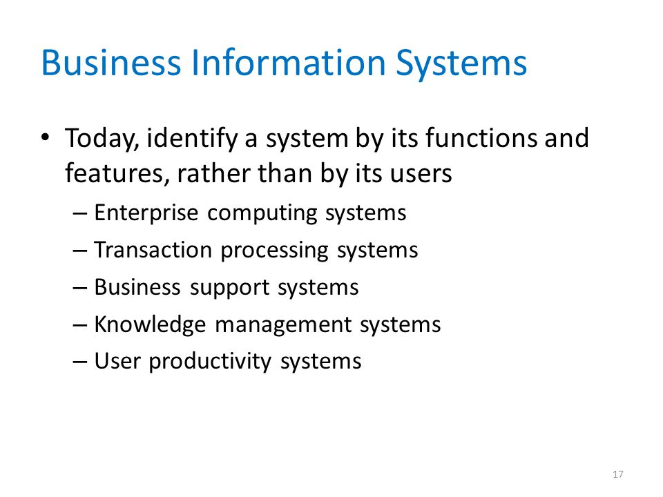 Business Information Systems Today, identify a system by its functions and features, rather than by its users – Enterprise computing systems – Transac