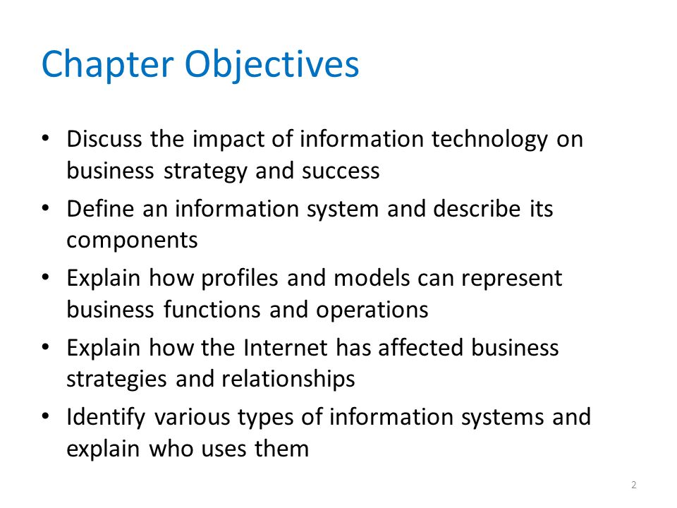Chapter Objectives Discuss the impact of information technology on business strategy and success Define an information system and describe its compone