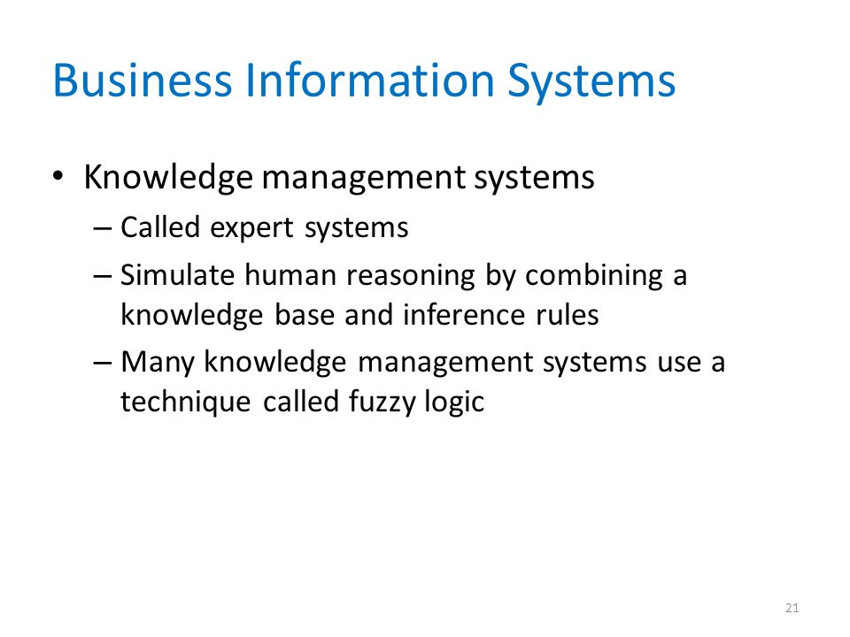 Business Information Systems Knowledge management systems – Called expert systems – Simulate human reasoning by combining a knowledge base and inferen