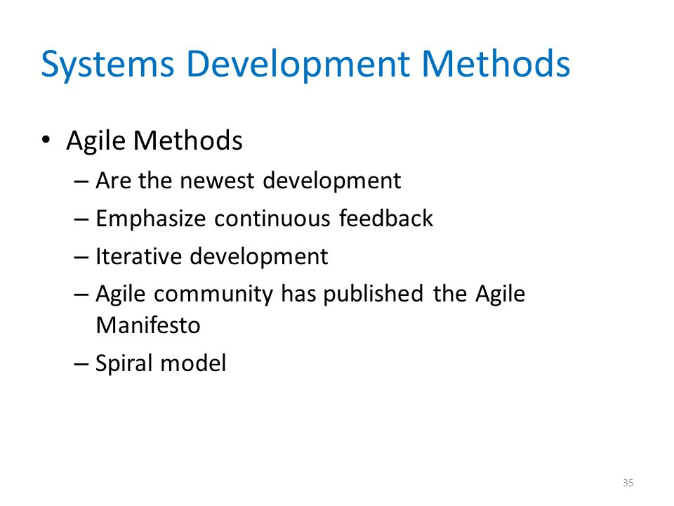 Systems Development Methods Agile Methods – Are the newest development – Emphasize continuous feedback – Iterative development – Agile community has p