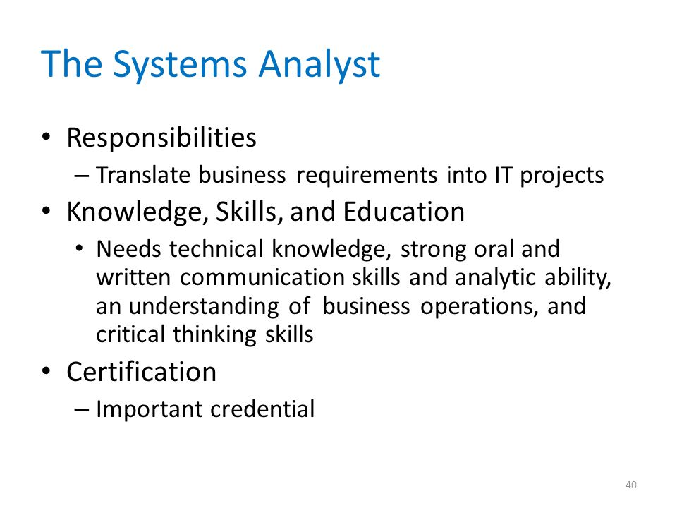 The Systems Analyst Responsibilities – Translate business requirements into IT projects Knowledge, Skills, and Education Needs technical knowledge, st