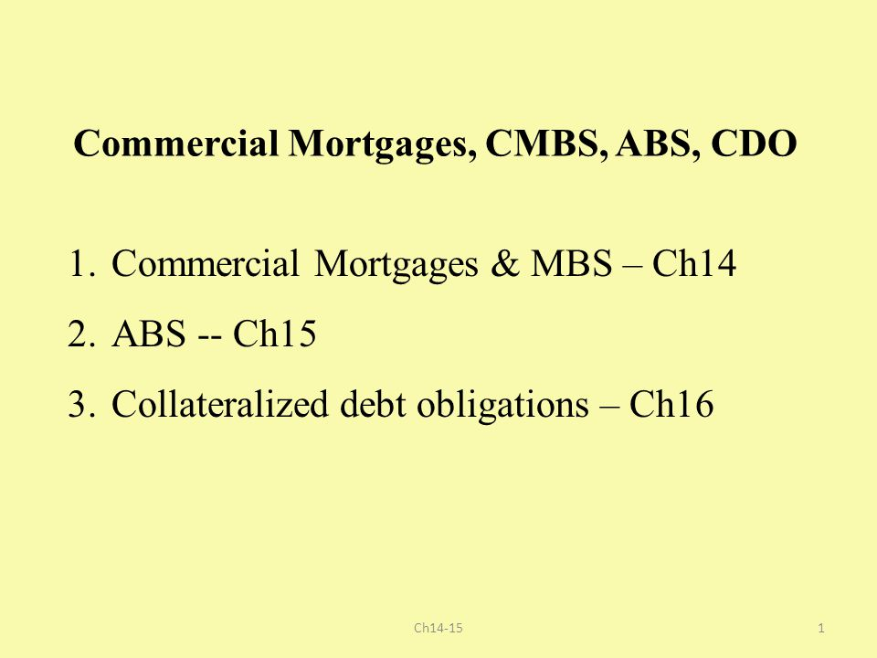 Commercial Mortgages, CMBS, ABS, CDO 1.Commercial Mortgages & MBS – Ch14 2.ABS -- Ch15 3.Collateralized debt obligations – Ch16 1Ch14-15