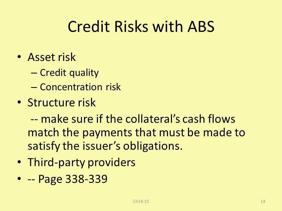 Credit Risks with ABS Asset risk – Credit quality – Concentration risk Structure risk -- make sure if the collateral's cash flows match the payments t