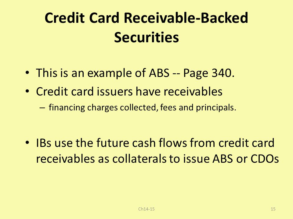 Credit Card Receivable-Backed Securities This is an example of ABS -- Page 340. Credit card issuers have receivables – financing charges collected, fe