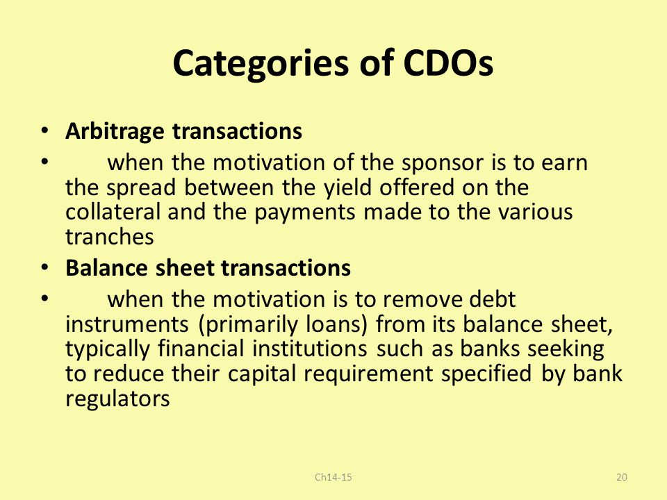 Categories of CDOs Arbitrage transactions when the motivation of the sponsor is to earn the spread between the yield offered on the collateral and the