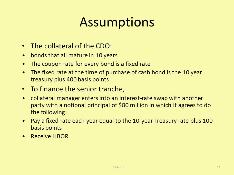 Assumptions The collateral of the CDO: bonds that all mature in 10 years The coupon rate for every bond is a fixed rate The fixed rate at the time of