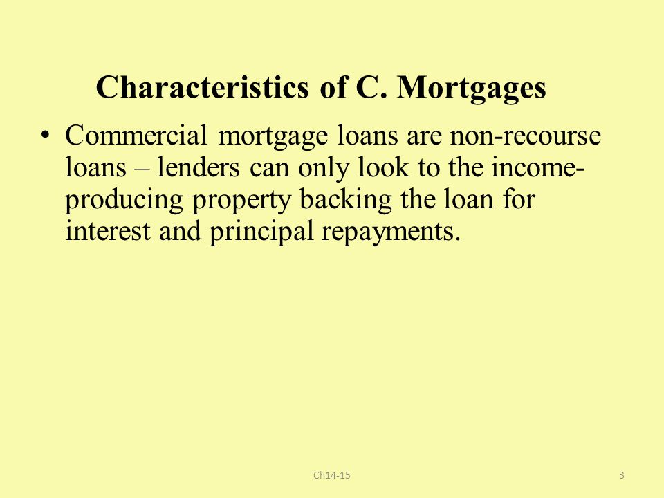Characteristics of C. Mortgages Commercial mortgage loans are non-recourse loans – lenders can only look to the income- producing property backing the
