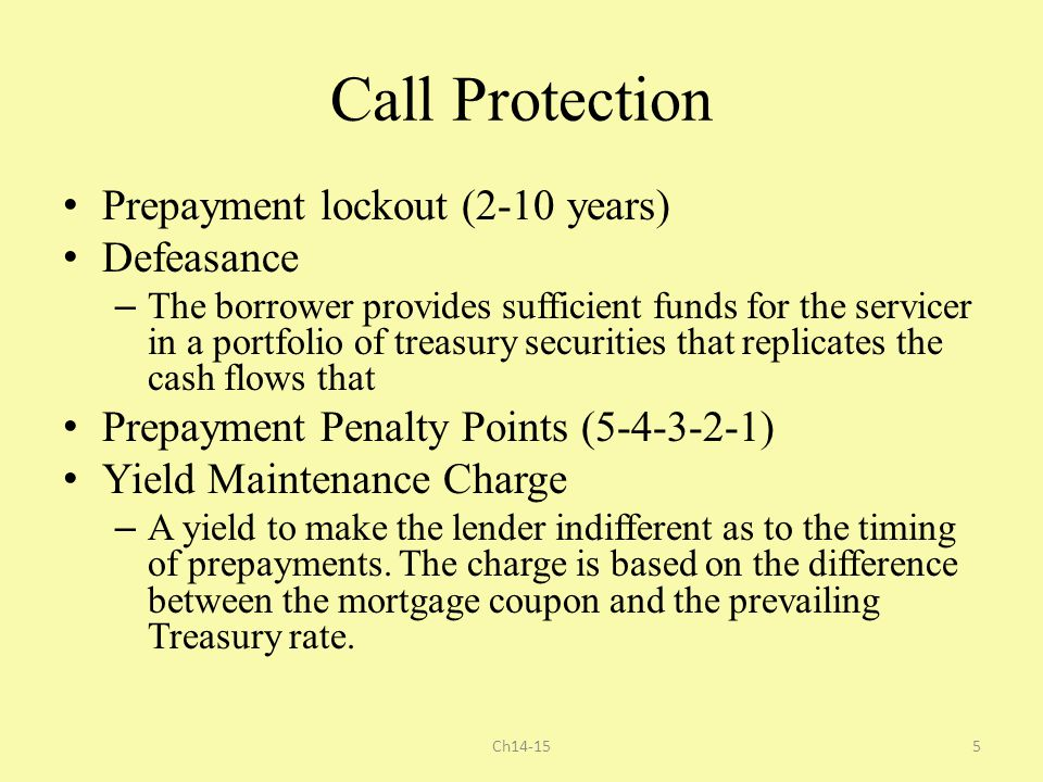 Call Protection Prepayment lockout (2-10 years) Defeasance – The borrower provides sufficient funds for the servicer in a portfolio of treasury securi