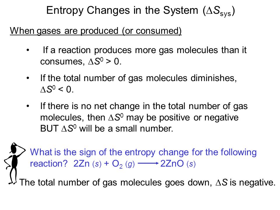 Entropy Changes in the System (  S sys ) When gases are produced (or consumed) If a reaction produces more gas molecules than it consumes,  S 0 > 0.