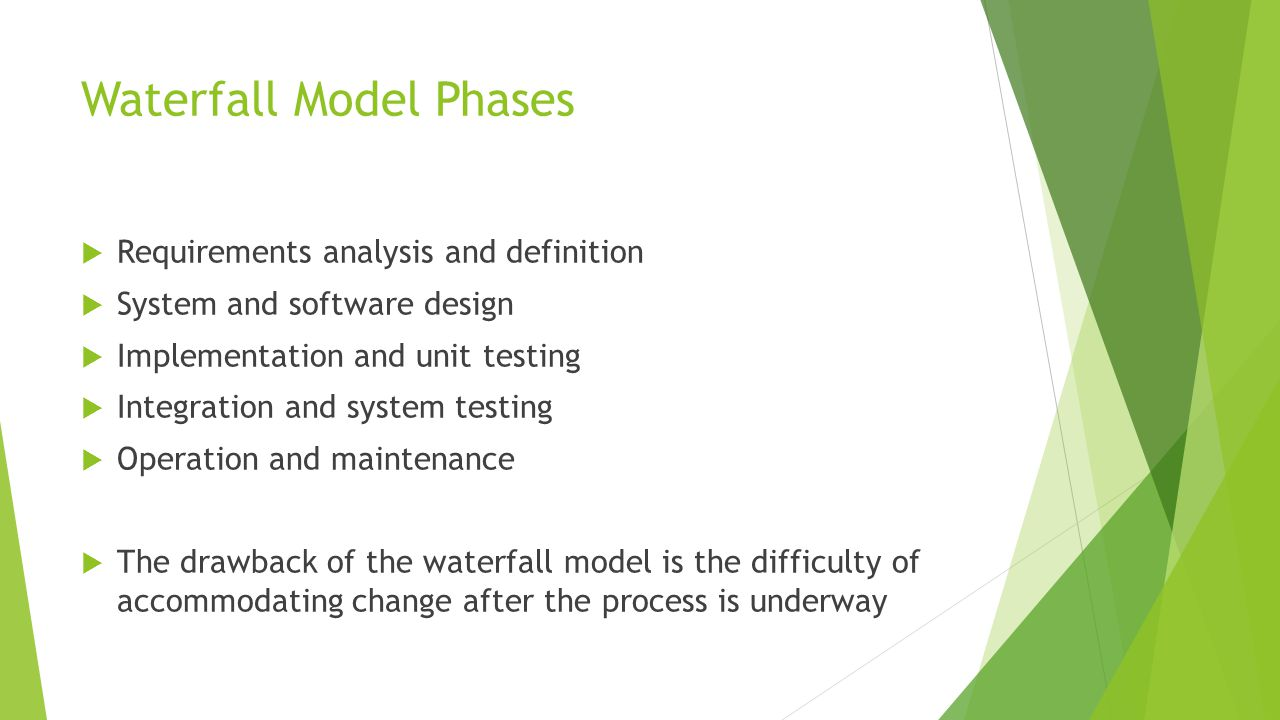 Waterfall Model Phases  Requirements analysis and definition  System and software design  Implementation and unit testing  Integration and system testing  Operation and maintenance  The drawback of the waterfall model is the difficulty of accommodating change after the process is underway