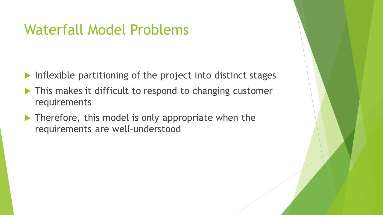 Waterfall Model Problems  Inflexible partitioning of the project into distinct stages  This makes it difficult to respond to changing customer requirements  Therefore, this model is only appropriate when the requirements are well-understood