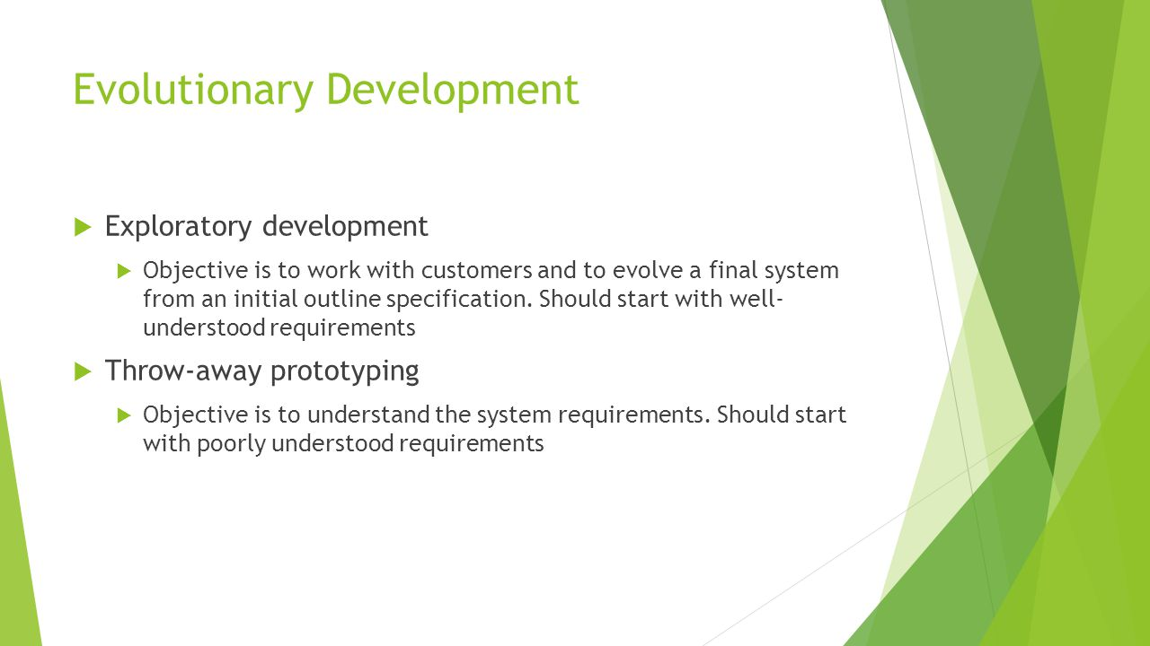 Evolutionary Development  Exploratory development  Objective is to work with customers and to evolve a final system from an initial outline specification.