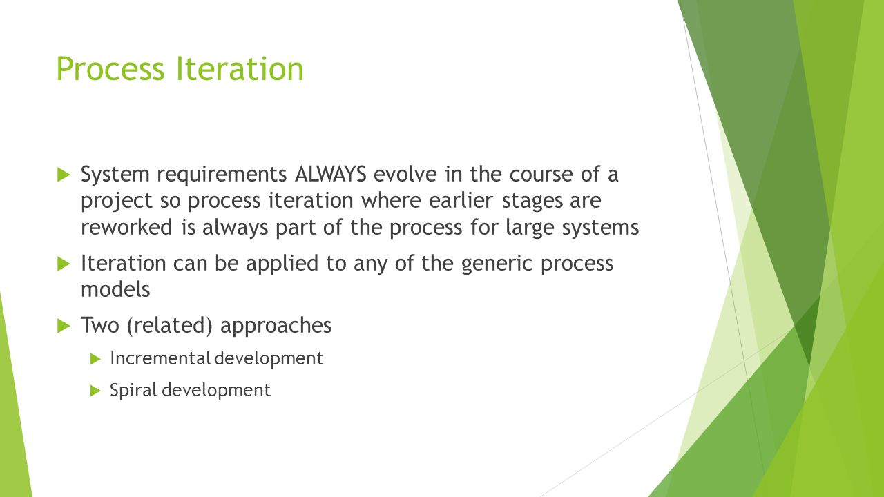 Process Iteration  System requirements ALWAYS evolve in the course of a project so process iteration where earlier stages are reworked is always part of the process for large systems  Iteration can be applied to any of the generic process models  Two (related) approaches  Incremental development  Spiral development