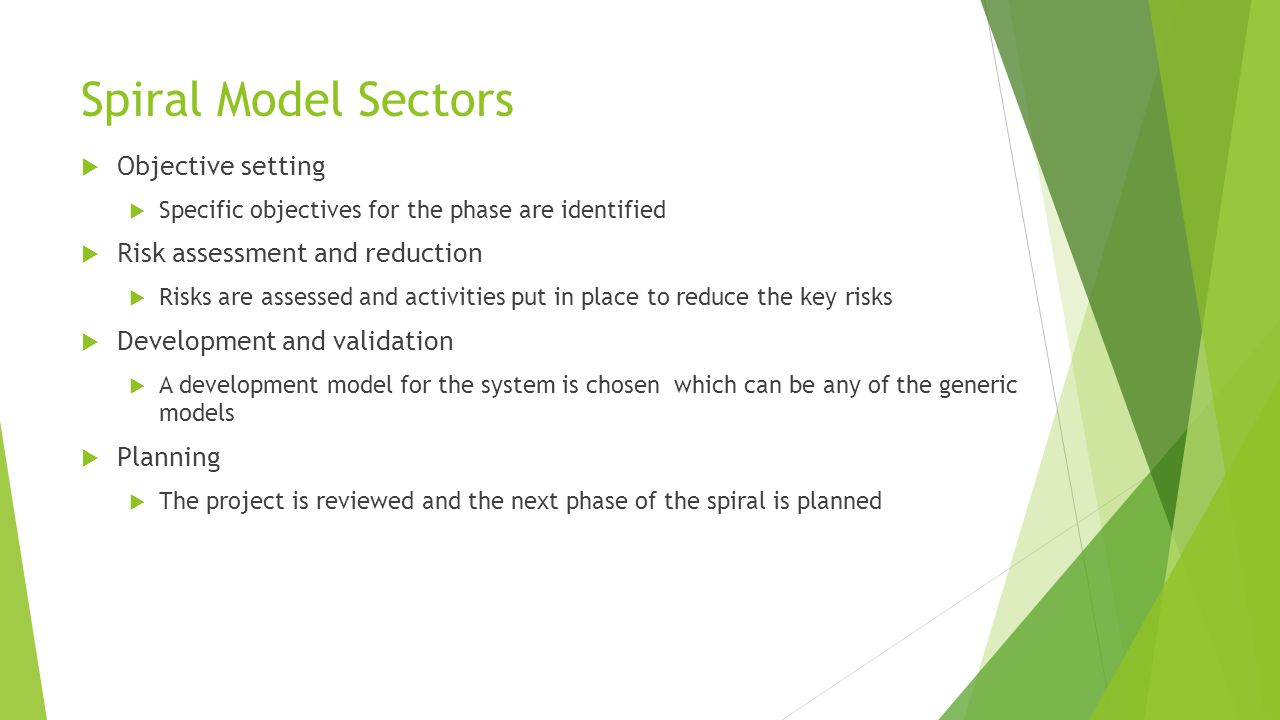 Spiral Model Sectors  Objective setting  Specific objectives for the phase are identified  Risk assessment and reduction  Risks are assessed and activities put in place to reduce the key risks  Development and validation  A development model for the system is chosen which can be any of the generic models  Planning  The project is reviewed and the next phase of the spiral is planned