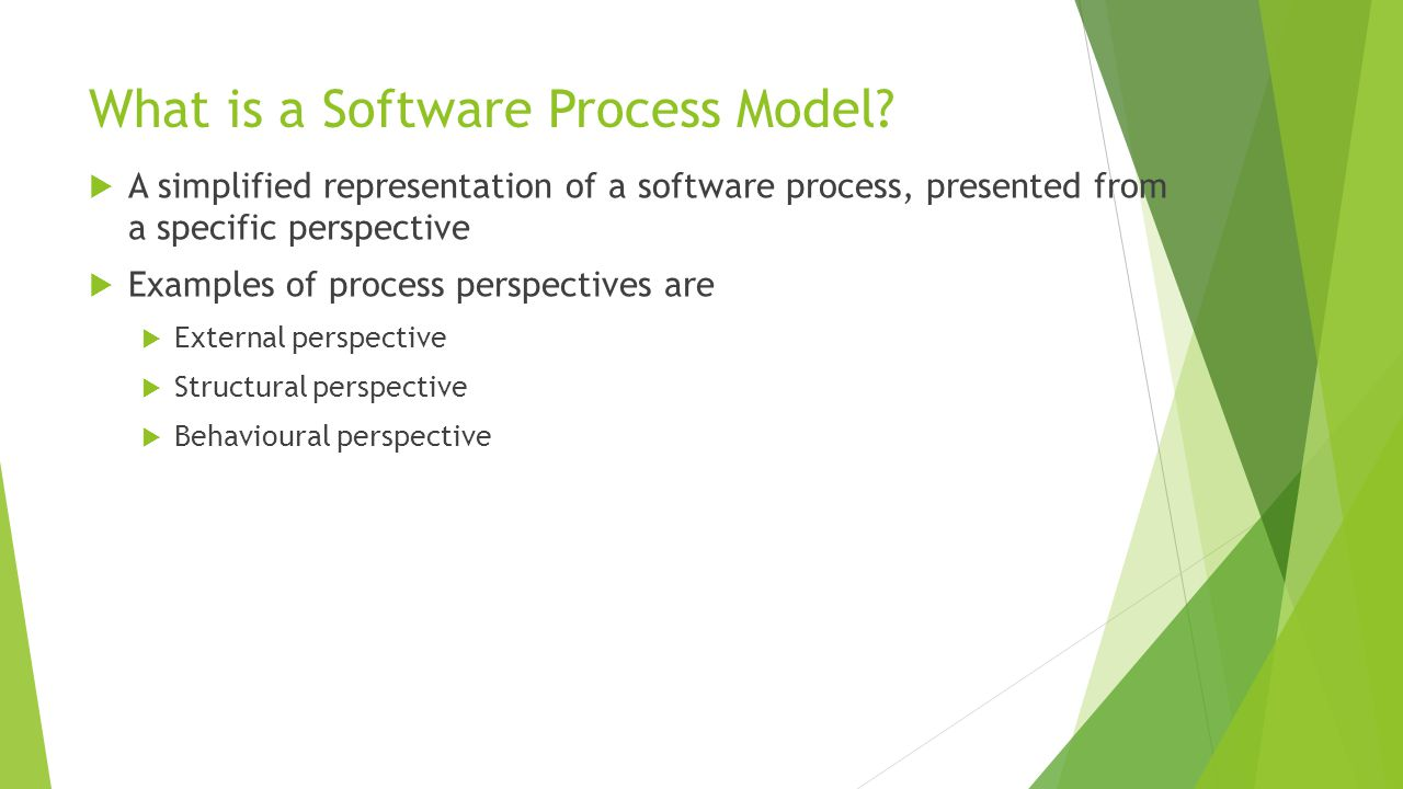 The Software Process  A structured set of activities required to develop a software system:  Specification  Design  Validation  Evolution  A software process model is an abstract representation of a process.