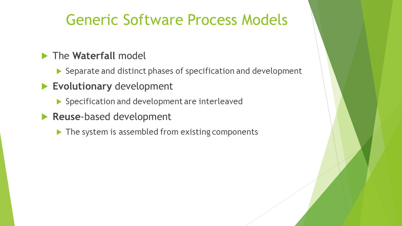 Generic Software Process Models  The Waterfall model  Separate and distinct phases of specification and development  Evolutionary development  Specification and development are interleaved  Reuse-based development  The system is assembled from existing components