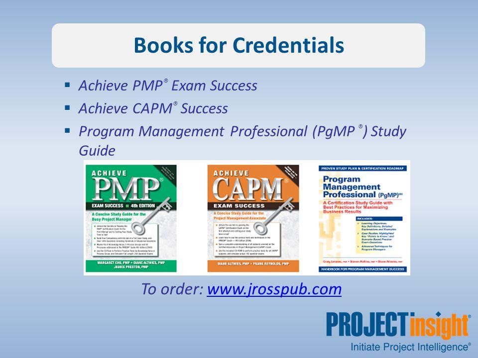 Books for Credentials  Achieve PMP ® Exam Success  Achieve CAPM ® Success  Program Management Professional (PgMP ® ) Study Guide To order: www.jrosspub.comwww.jrosspub.com