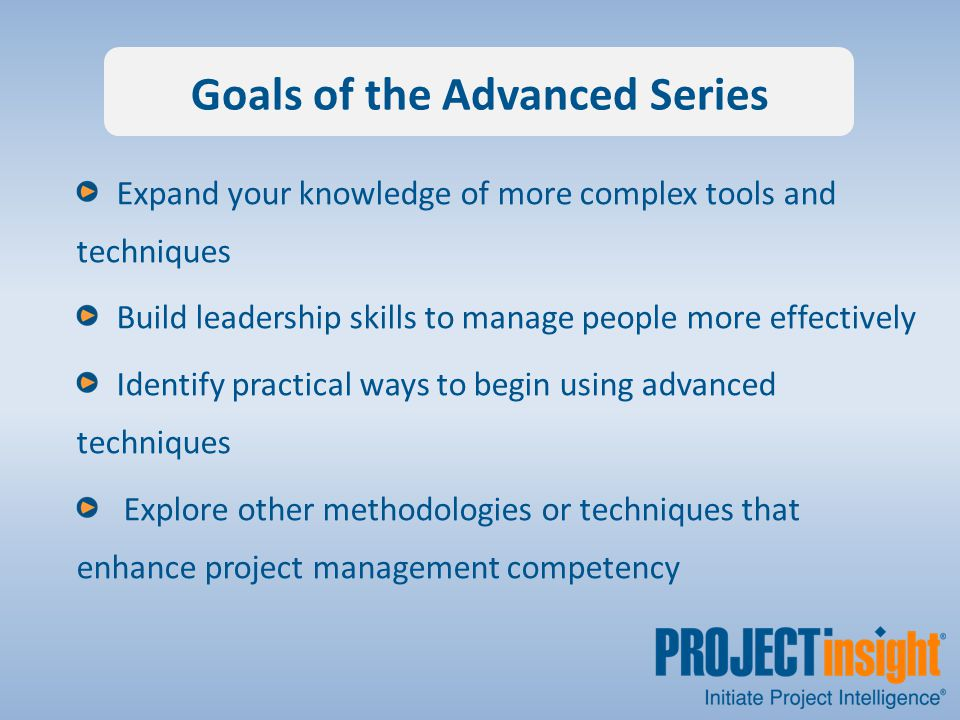 Goals of the Advanced Series Expand your knowledge of more complex tools and techniques Build leadership skills to manage people more effectively Identify practical ways to begin using advanced techniques Explore other methodologies or techniques that enhance project management competency