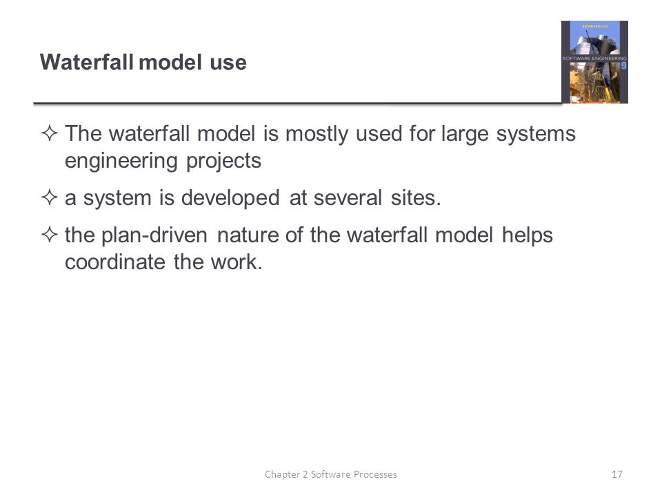 Waterfall model use  The waterfall model is mostly used for large systems engineering projects  a system is developed at several sites.