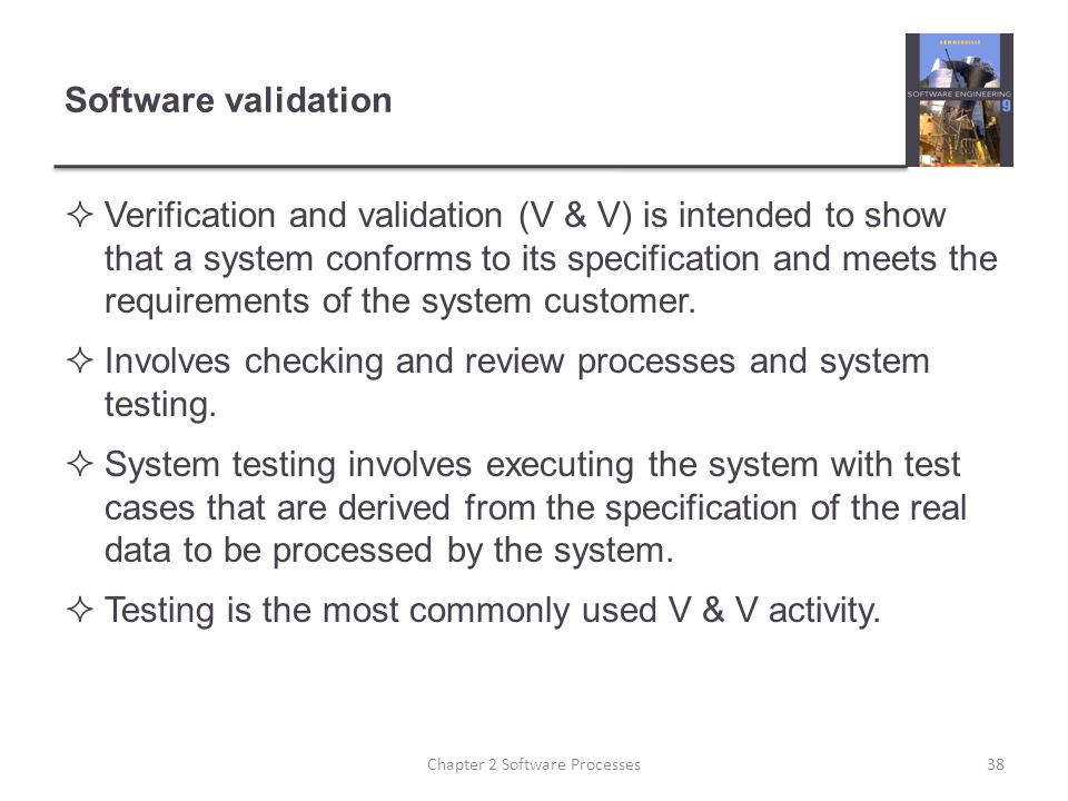 Software validation  Verification and validation (V & V) is intended to show that a system conforms to its specification and meets the requirements of the system customer.