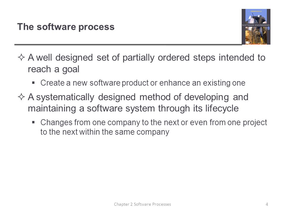 The software process  A well designed set of partially ordered steps intended to reach a goal  Create a new software product or enhance an existing one  A systematically designed method of developing and maintaining a software system through its lifecycle  Changes from one company to the next or even from one project to the next within the same company Chapter 2 Software Processes4