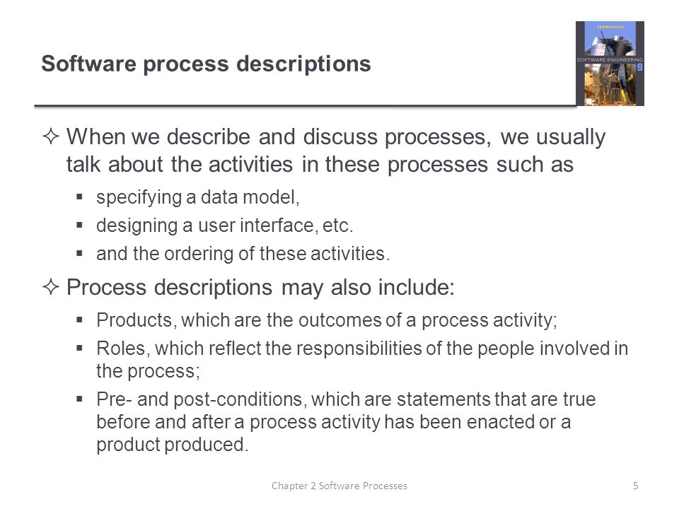 Software process descriptions  When we describe and discuss processes, we usually talk about the activities in these processes such as  specifying a data model,  designing a user interface, etc.