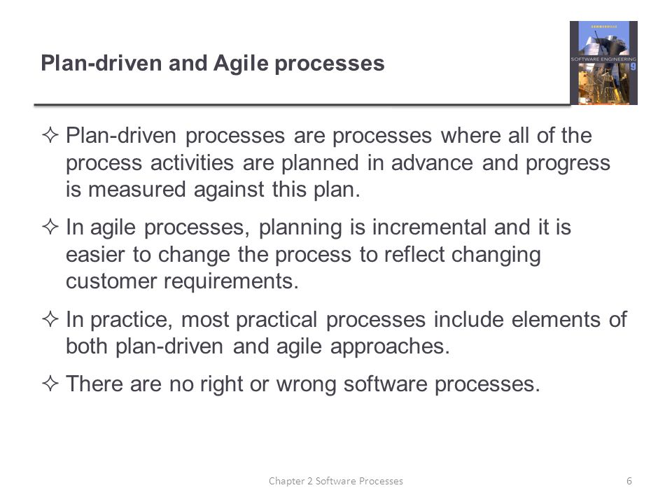 Plan-driven and Agile processes  Plan-driven processes are processes where all of the process activities are planned in advance and progress is measured against this plan.