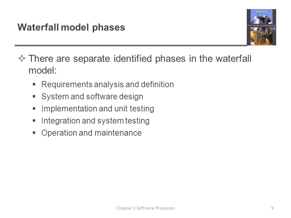 Waterfall model phases  There are separate identified phases in the waterfall model:  Requirements analysis and definition  System and software design  Implementation and unit testing  Integration and system testing  Operation and maintenance 9Chapter 2 Software Processes