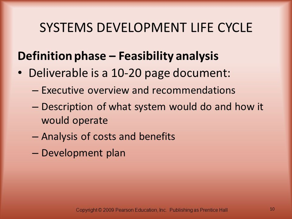 Copyright © 2009 Pearson Education, Inc. Publishing as Prentice Hall 10 SYSTEMS DEVELOPMENT LIFE CYCLE Deliverable is a 10-20 page document: – Executi