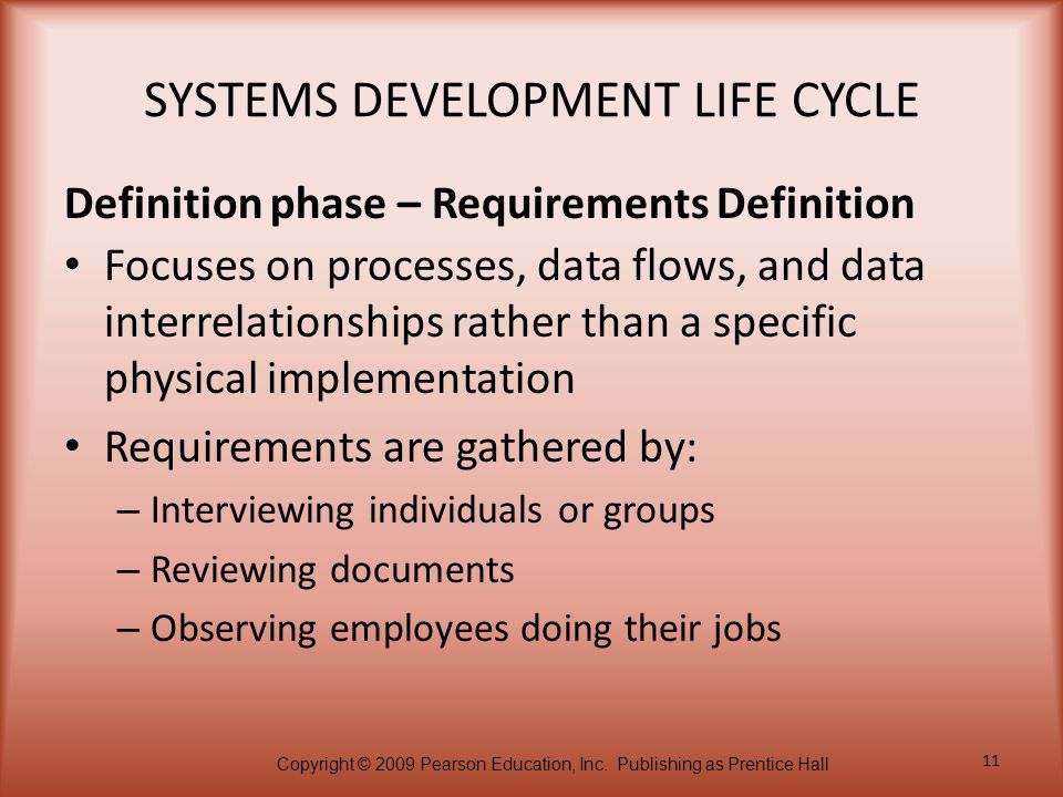 Copyright © 2009 Pearson Education, Inc. Publishing as Prentice Hall 11 SYSTEMS DEVELOPMENT LIFE CYCLE Focuses on processes, data flows, and data inte