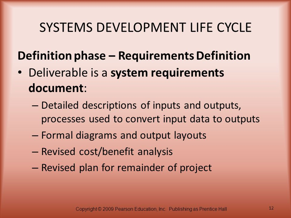 Copyright © 2009 Pearson Education, Inc. Publishing as Prentice Hall 12 SYSTEMS DEVELOPMENT LIFE CYCLE Deliverable is a system requirements document: