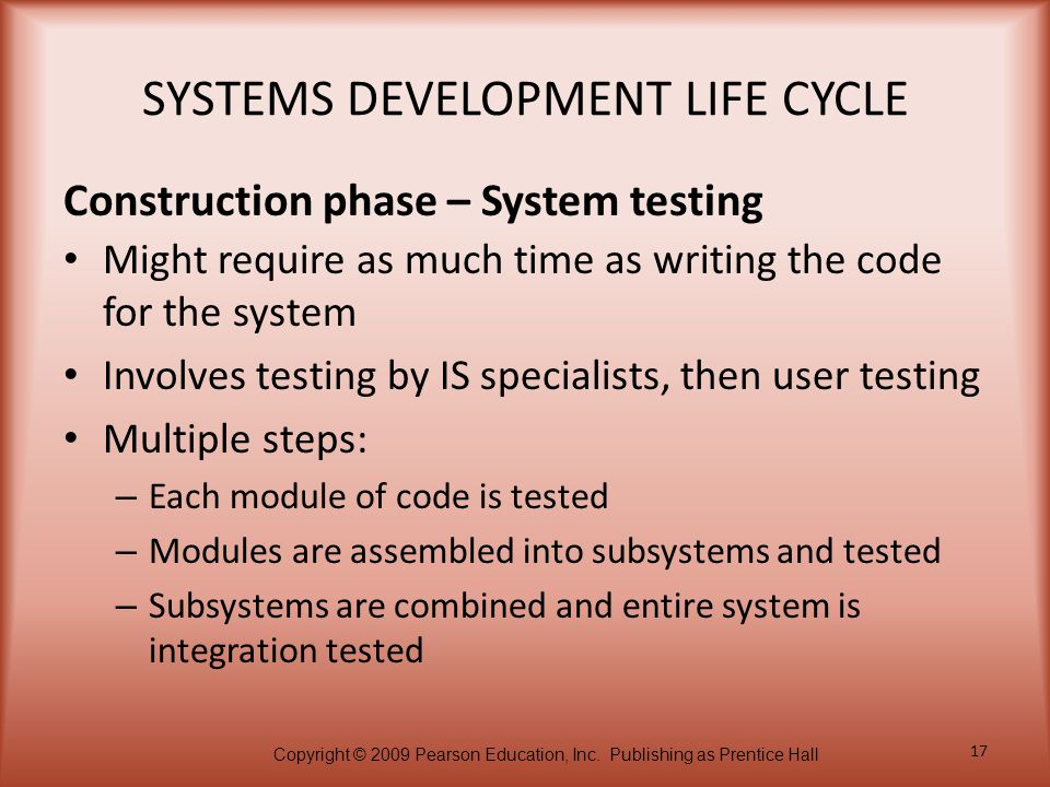 Copyright © 2009 Pearson Education, Inc. Publishing as Prentice Hall 17 SYSTEMS DEVELOPMENT LIFE CYCLE Might require as much time as writing the code