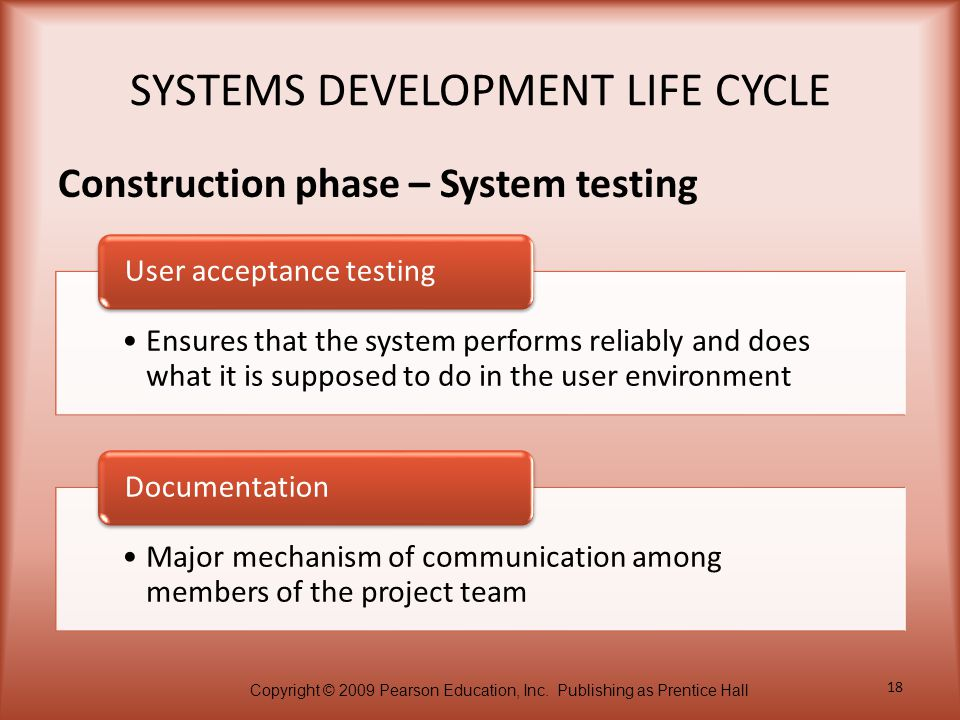 Copyright © 2009 Pearson Education, Inc. Publishing as Prentice Hall 18 SYSTEMS DEVELOPMENT LIFE CYCLE Construction phase – System testing Ensures tha