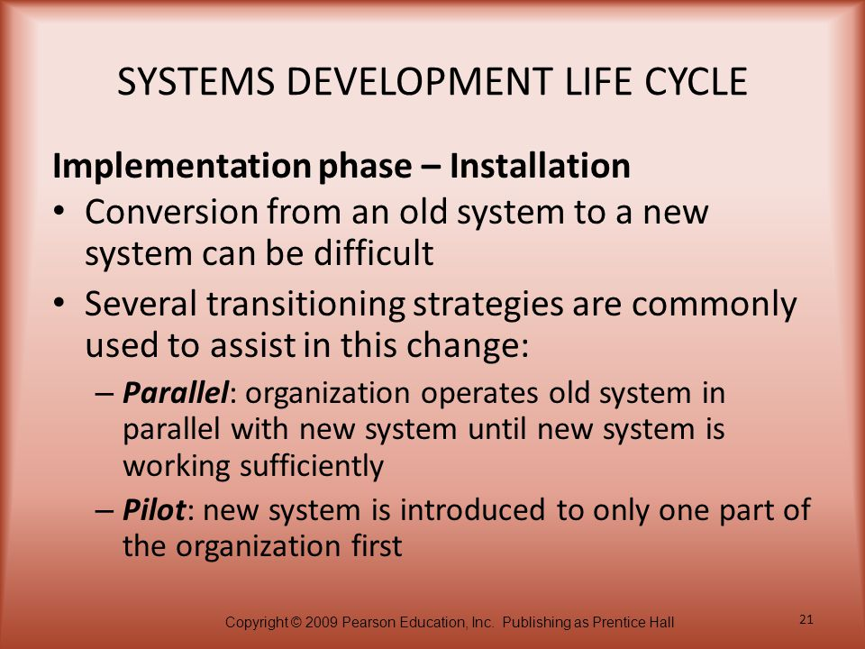 Copyright © 2009 Pearson Education, Inc. Publishing as Prentice Hall 21 SYSTEMS DEVELOPMENT LIFE CYCLE Conversion from an old system to a new system c