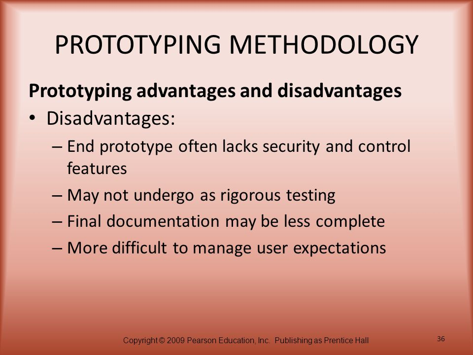 Copyright © 2009 Pearson Education, Inc. Publishing as Prentice Hall 36 PROTOTYPING METHODOLOGY Disadvantages: – End prototype often lacks security an