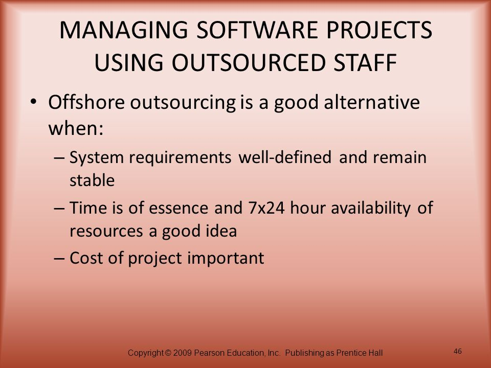 Copyright © 2009 Pearson Education, Inc. Publishing as Prentice Hall 46 MANAGING SOFTWARE PROJECTS USING OUTSOURCED STAFF Offshore outsourcing is a go