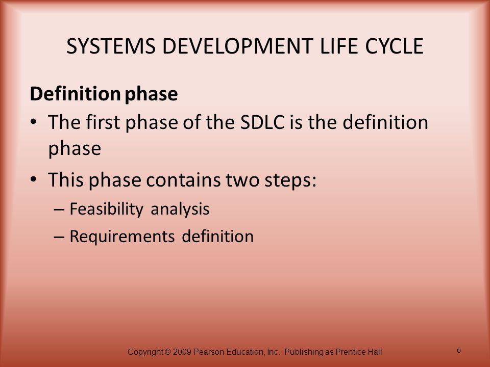 Copyright © 2009 Pearson Education, Inc. Publishing as Prentice Hall 6 SYSTEMS DEVELOPMENT LIFE CYCLE The first phase of the SDLC is the definition ph