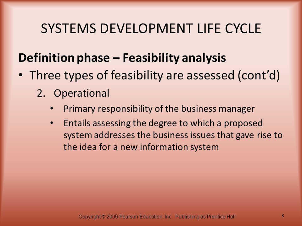 Copyright © 2009 Pearson Education, Inc. Publishing as Prentice Hall 8 SYSTEMS DEVELOPMENT LIFE CYCLE Three types of feasibility are assessed (cont'd)