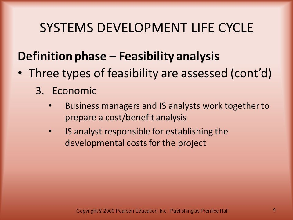 Copyright © 2009 Pearson Education, Inc. Publishing as Prentice Hall 9 SYSTEMS DEVELOPMENT LIFE CYCLE Three types of feasibility are assessed (cont'd)