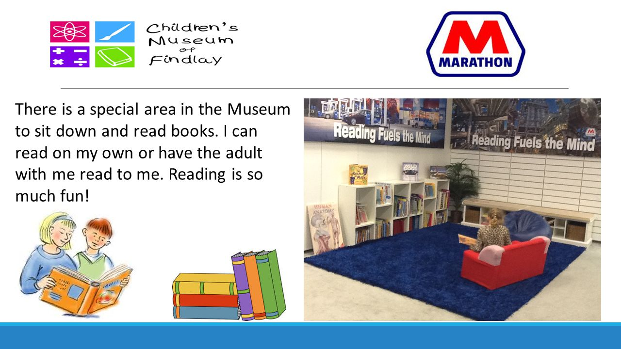 There is a special area in the Museum to sit down and read books. I can read on my own or have the adult with me read to me. Reading is so much fun!