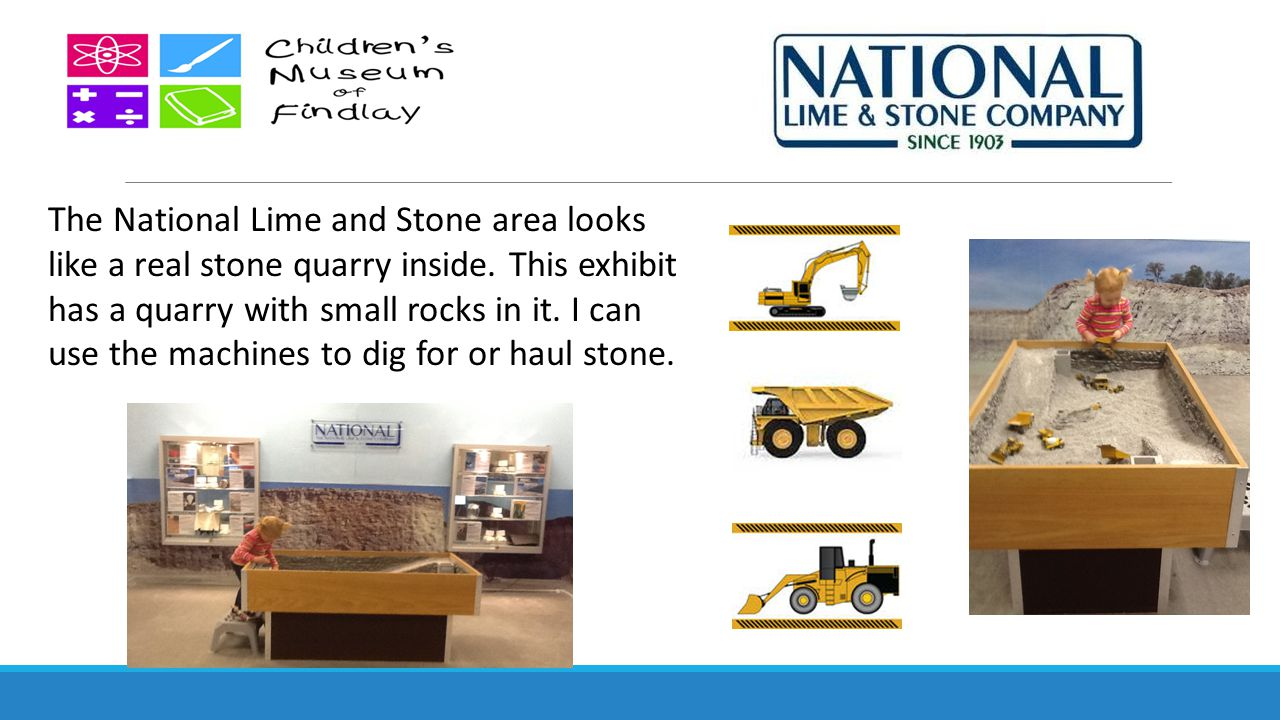 The National Lime and Stone area looks like a real stone quarry inside. This exhibit has a quarry with small rocks in it. I can use the machines to di