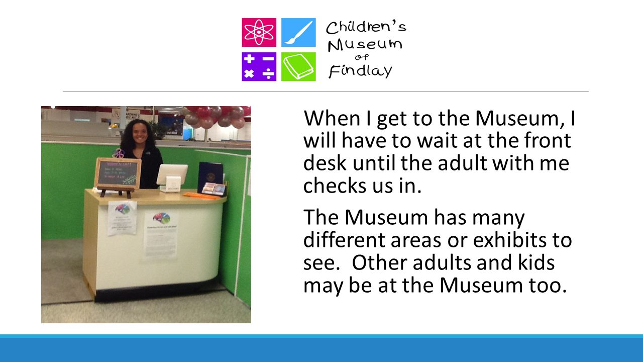 When I get to the Museum, I will have to wait at the front desk until the adult with me checks us in. The Museum has many different areas or exhibits