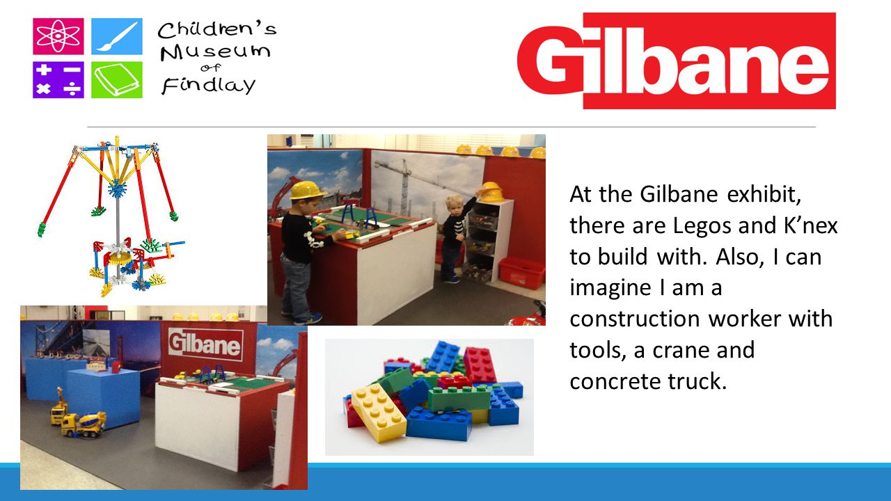 At the Gilbane exhibit, there are Legos and K'nex to build with. Also, I can imagine I am a construction worker with tools, a crane and concrete truck