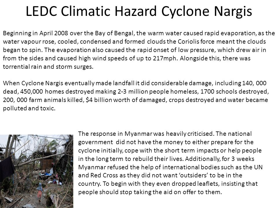 LEDC Climatic Hazard Cyclone Nargis Beginning in April 2008 over the Bay of Bengal, the warm water caused rapid evaporation, as the water vapour rose,