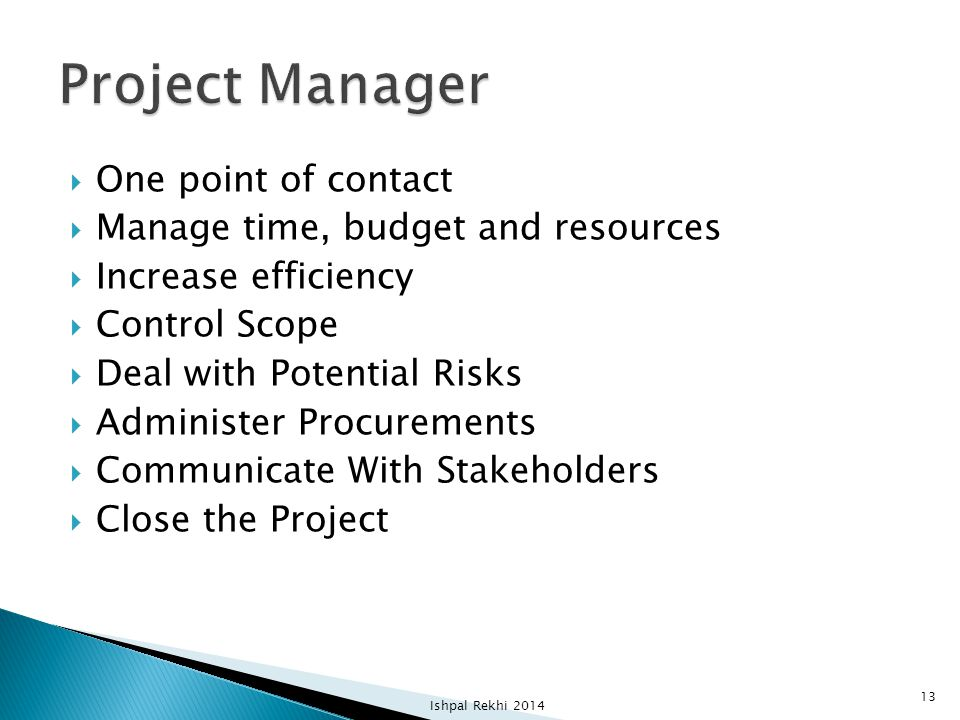  One point of contact  Manage time, budget and resources  Increase efficiency  Control Scope  Deal with Potential Risks  Administer Procurements  Communicate With Stakeholders  Close the Project Ishpal Rekhi 2014 13