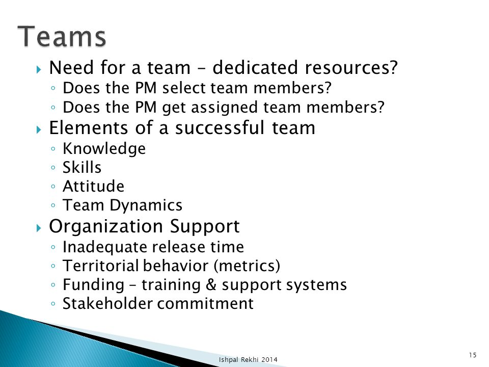  Need for a team – dedicated resources? ◦ Does the PM select team members? ◦ Does the PM get assigned team members?  Elements of a successful team ◦
