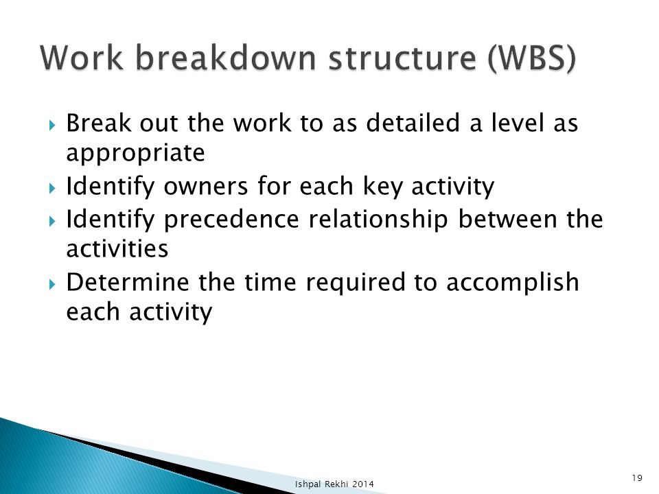  Break out the work to as detailed a level as appropriate  Identify owners for each key activity  Identify precedence relationship between the acti