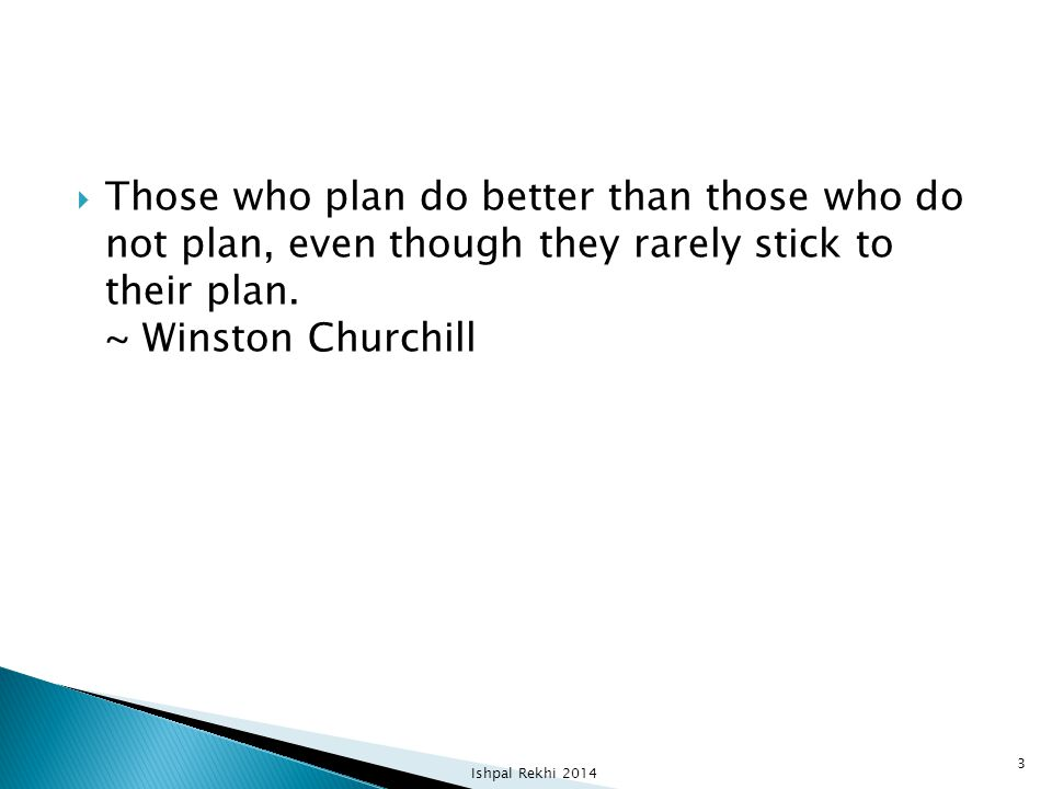  Those who plan do better than those who do not plan, even though they rarely stick to their plan. ~ Winston Churchill Ishpal Rekhi 2014 3