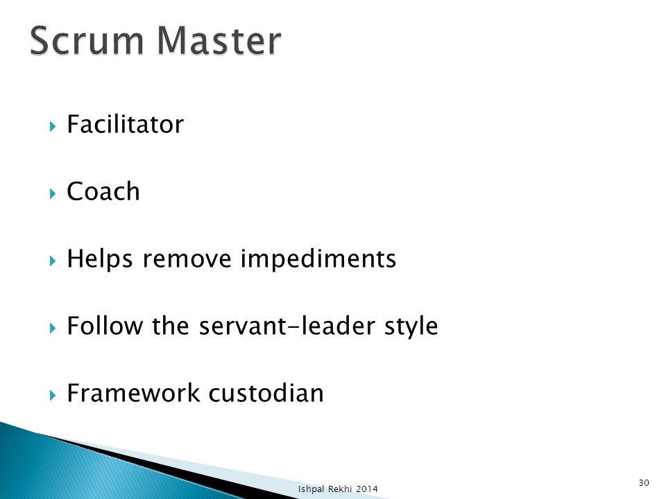  Facilitator  Coach  Helps remove impediments  Follow the servant-leader style  Framework custodian Ishpal Rekhi 2014 30